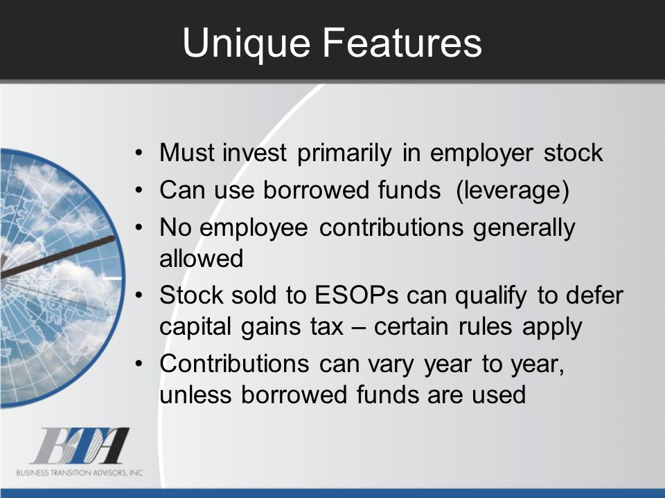 Unique Features Must invest primarily in employer stock Can use borrowed funds (leverage) No employee contributions generally allowed Stock sold to ES
