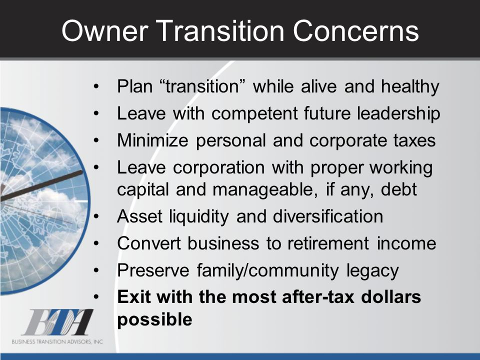 """Owner Transition Concerns Plan """"transition"""" while alive and healthy Leave with competent future leadership Minimize personal and corporate taxes Leave"""