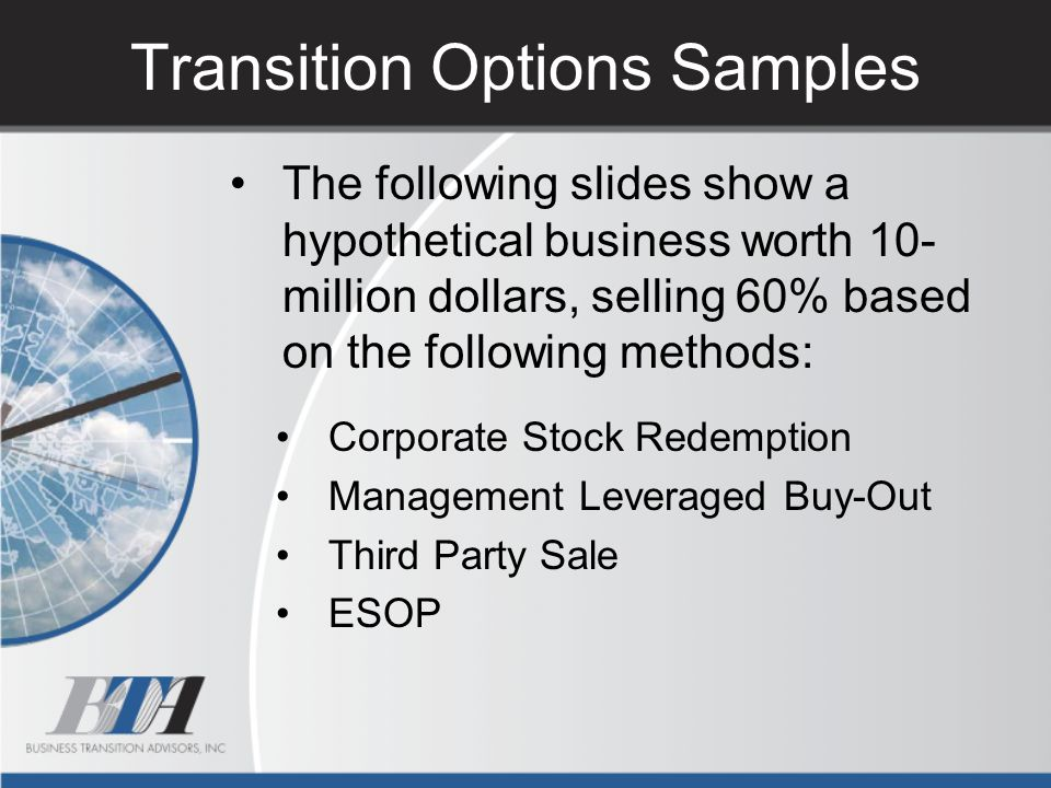 Transition Options Samples The following slides show a hypothetical business worth 10- million dollars, selling 60% based on the following methods: Co