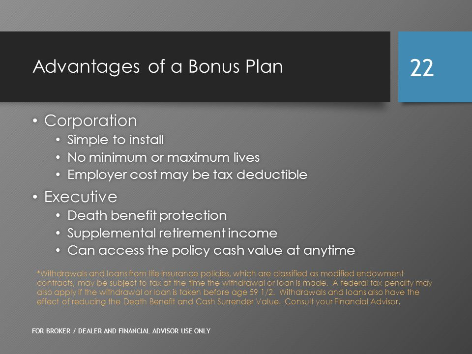 Advantages of a Bonus Plan Corporation Corporation Simple to install Simple to install No minimum or maximum lives No minimum or maximum lives Employer cost may be tax deductible Employer cost may be tax deductible Executive Executive Death benefit protection Death benefit protection Supplemental retirement income Supplemental retirement income Can access the policy cash value at anytime Can access the policy cash value at anytime FOR BROKER / DEALER AND FINANCIAL ADVISOR USE ONLY 22 *Withdrawals and loans from life insurance policies, which are classified as modified endowment contracts, may be subject to tax at the time the withdrawal or loan is made.