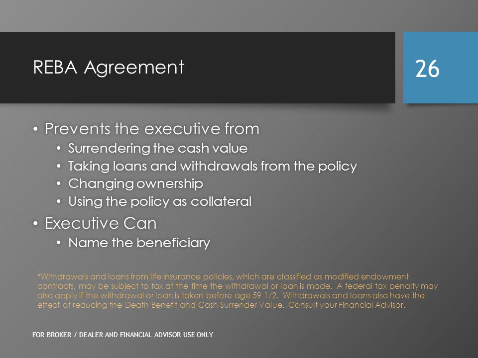 REBA Agreement Prevents the executive from Prevents the executive from Surrendering the cash value Surrendering the cash value Taking loans and withdrawals from the policy Taking loans and withdrawals from the policy Changing ownership Changing ownership Using the policy as collateral Using the policy as collateral Executive Can Executive Can Name the beneficiary Name the beneficiary FOR BROKER / DEALER AND FINANCIAL ADVISOR USE ONLY 26 *Withdrawals and loans from life insurance policies, which are classified as modified endowment contracts, may be subject to tax at the time the withdrawal or loan is made.