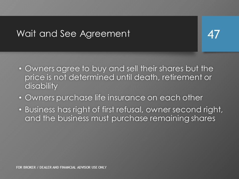 Wait and See Agreement Owners agree to buy and sell their shares but the price is not determined until death, retirement or disability Owners agree to buy and sell their shares but the price is not determined until death, retirement or disability Owners purchase life insurance on each other Owners purchase life insurance on each other Business has right of first refusal, owner second right, and the business must purchase remaining shares Business has right of first refusal, owner second right, and the business must purchase remaining shares FOR BROKER / DEALER AND FINANCIAL ADVISOR USE ONLY 47