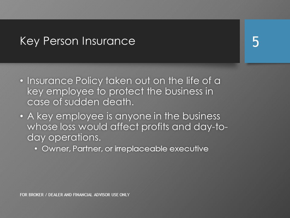 Benefits of Key Person Insurance Protects the business from financial loss due to the death of key employee Protects the business from financial loss due to the death of key employee Business may borrow from the policy cash value* Business may borrow from the policy cash value* Death benefit is received by the company directly free from income taxes** Death benefit is received by the company directly free from income taxes** * Withdrawals and loans from life insurance policies, which are classified as modified endowment contracts, may be subject to tax at the time of withdrawal.