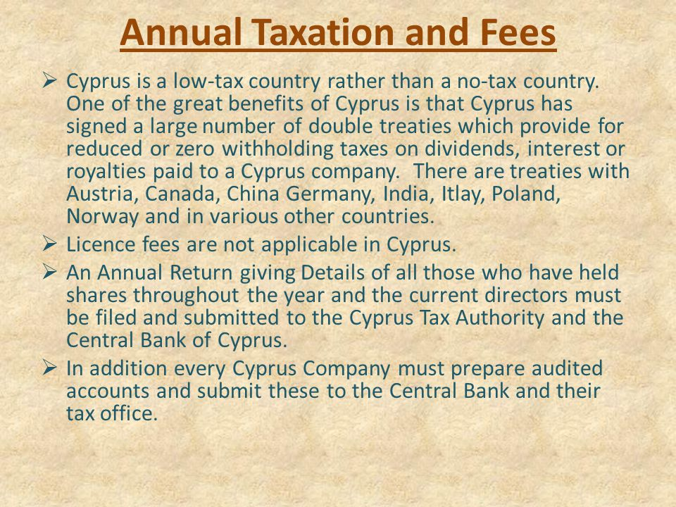 Annual Taxation and Fees  Cyprus is a low-tax country rather than a no-tax country.