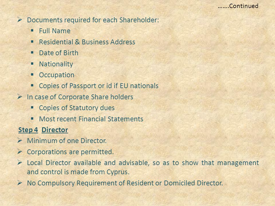 …….Continued  Documents required for each Shareholder:  Full Name  Residential & Business Address  Date of Birth  Nationality  Occupation  Copies of Passport or id if EU nationals  In case of Corporate Share holders  Copies of Statutory dues  Most recent Financial Statements Step 4 Director  Minimum of one Director.