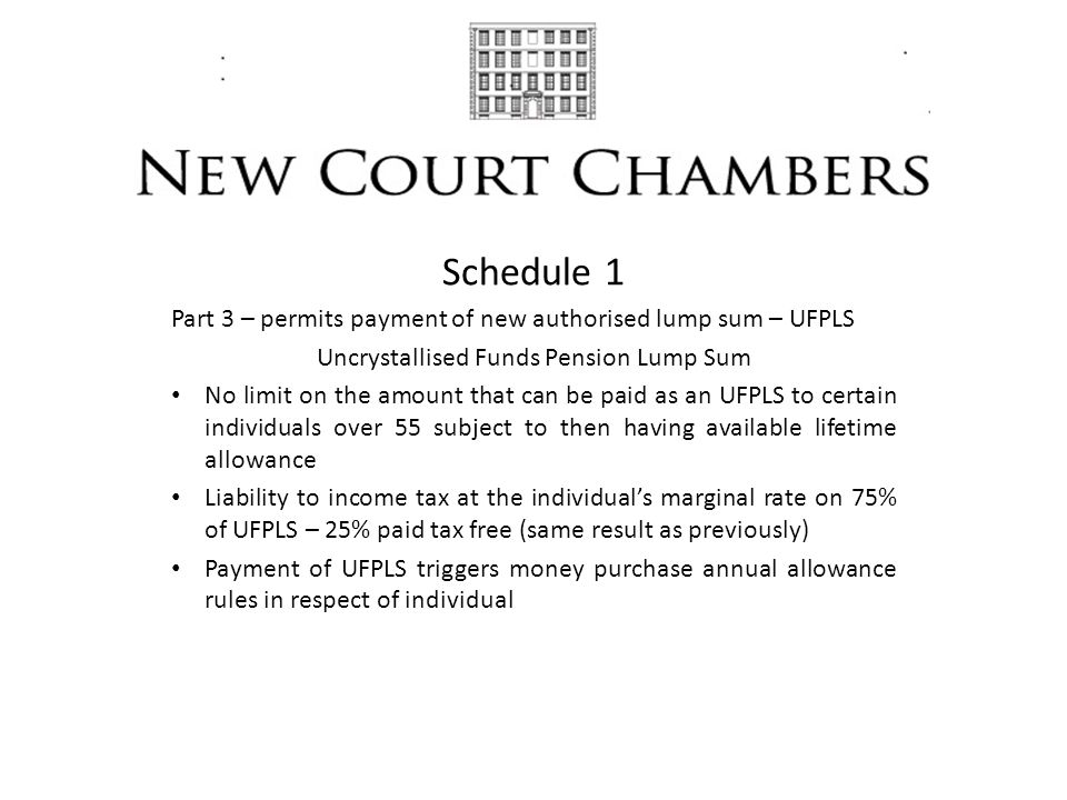 Schedule 1 Part 3 – permits payment of new authorised lump sum – UFPLS Uncrystallised Funds Pension Lump Sum No limit on the amount that can be paid as an UFPLS to certain individuals over 55 subject to then having available lifetime allowance Liability to income tax at the individual's marginal rate on 75% of UFPLS – 25% paid tax free (same result as previously) Payment of UFPLS triggers money purchase annual allowance rules in respect of individual
