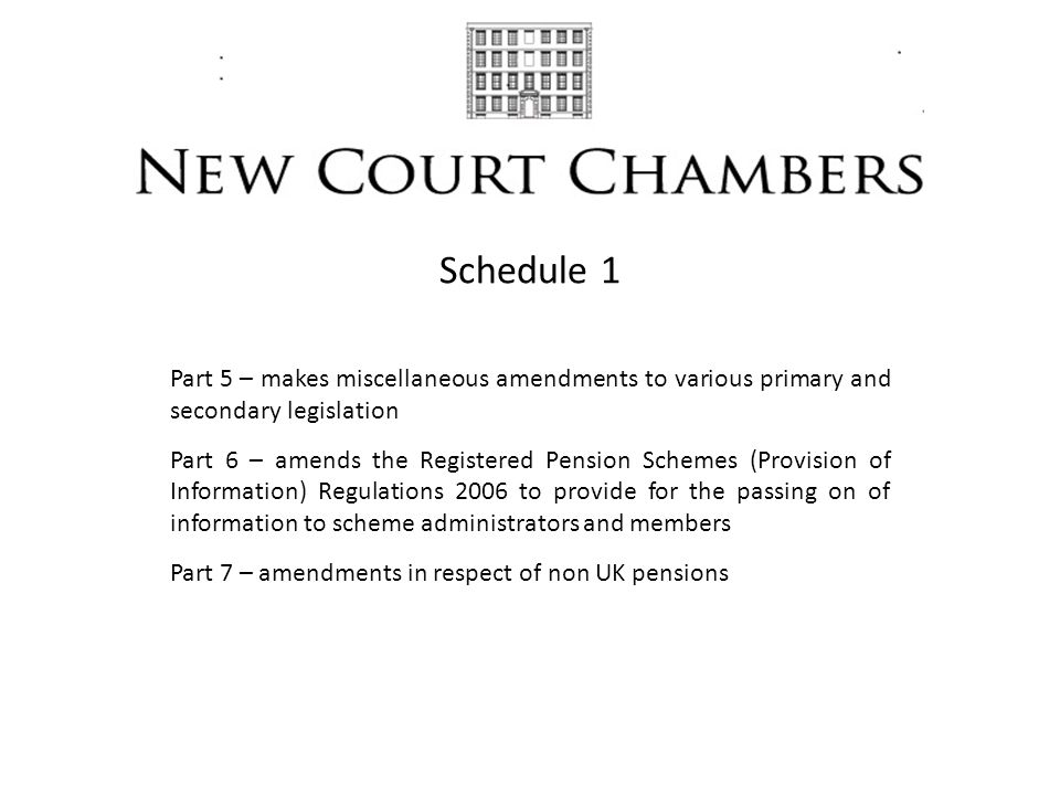 Schedule 1 Part 5 – makes miscellaneous amendments to various primary and secondary legislation Part 6 – amends the Registered Pension Schemes (Provision of Information) Regulations 2006 to provide for the passing on of information to scheme administrators and members Part 7 – amendments in respect of non UK pensions