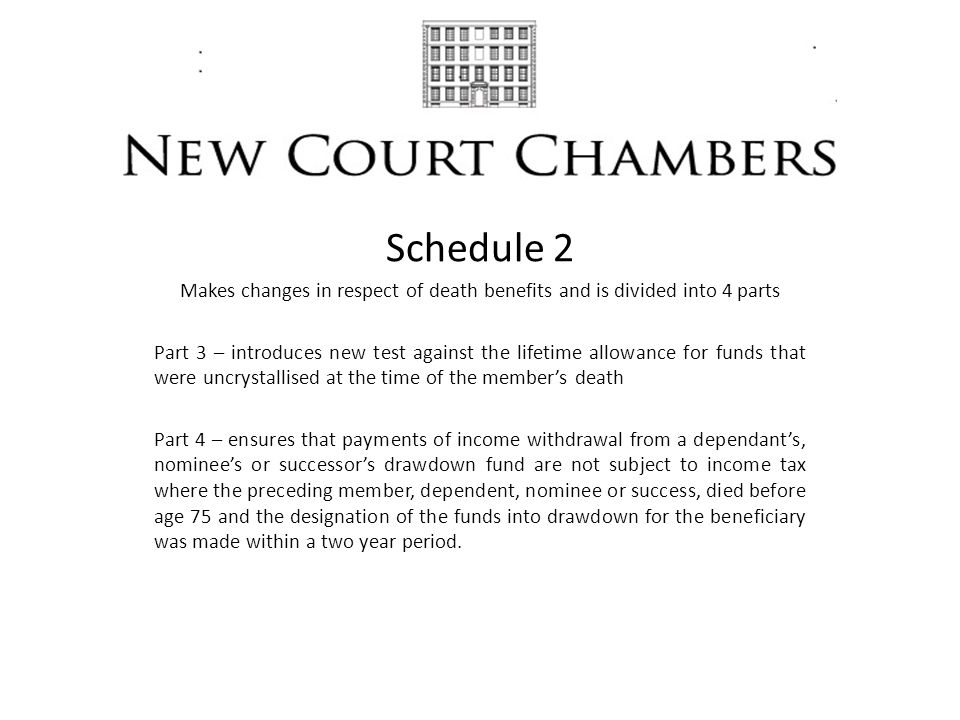 Schedule 2 Makes changes in respect of death benefits and is divided into 4 parts Part 3 – introduces new test against the lifetime allowance for funds that were uncrystallised at the time of the member's death Part 4 – ensures that payments of income withdrawal from a dependant's, nominee's or successor's drawdown fund are not subject to income tax where the preceding member, dependent, nominee or success, died before age 75 and the designation of the funds into drawdown for the beneficiary was made within a two year period.