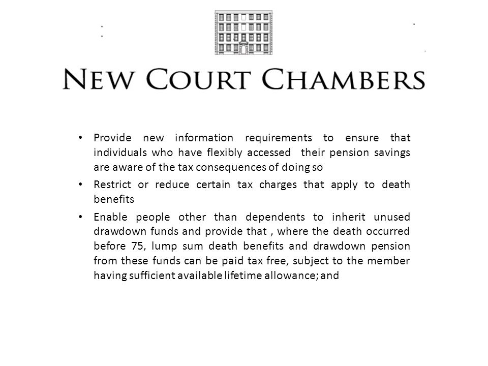 Provide new information requirements to ensure that individuals who have flexibly accessed their pension savings are aware of the tax consequences of doing so Restrict or reduce certain tax charges that apply to death benefits Enable people other than dependents to inherit unused drawdown funds and provide that, where the death occurred before 75, lump sum death benefits and drawdown pension from these funds can be paid tax free, subject to the member having sufficient available lifetime allowance; and