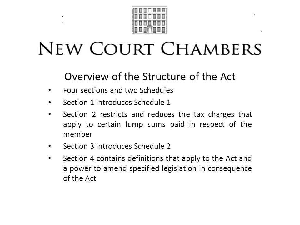 Overview of the Structure of the Act Four sections and two Schedules Section 1 introduces Schedule 1 Section 2 restricts and reduces the tax charges that apply to certain lump sums paid in respect of the member Section 3 introduces Schedule 2 Section 4 contains definitions that apply to the Act and a power to amend specified legislation in consequence of the Act