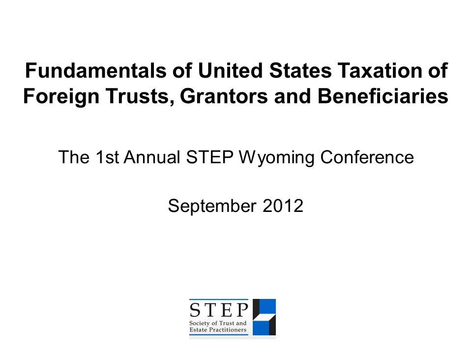 Fundamentals of United States Taxation of Foreign Trusts, Grantors and Beneficiaries The 1st Annual STEP Wyoming Conference September 2012