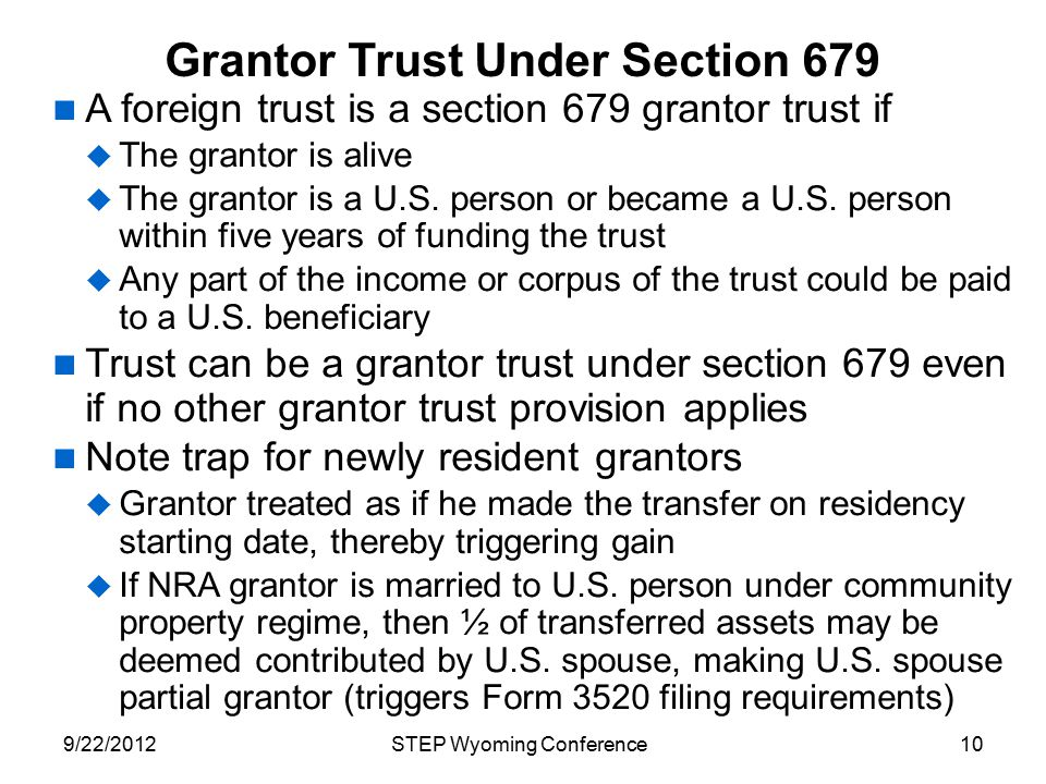 Grantor Trust Under Section 679 A foreign trust is a section 679 grantor trust if  The grantor is alive  The grantor is a U.S. person or became a U.