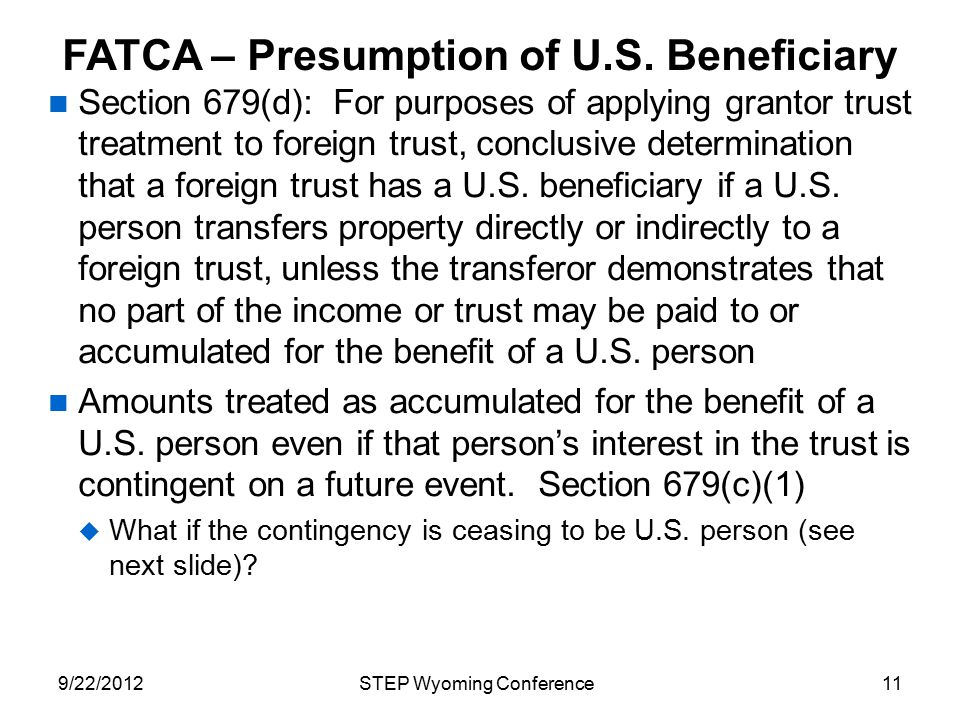 FATCA – Presumption of U.S. Beneficiary Section 679(d): For purposes of applying grantor trust treatment to foreign trust, conclusive determination th
