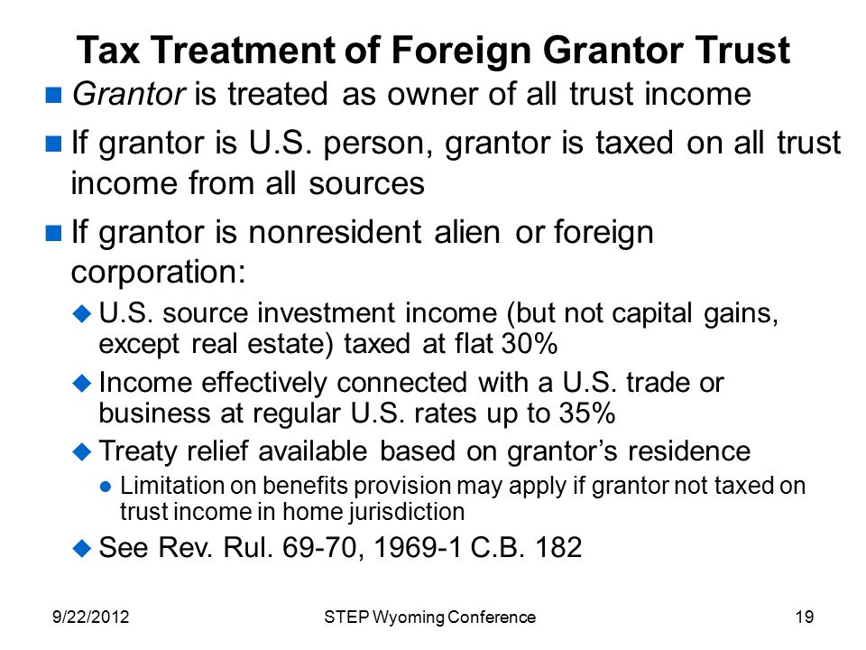 Tax Treatment of Foreign Grantor Trust Grantor is treated as owner of all trust income If grantor is U.S. person, grantor is taxed on all trust income