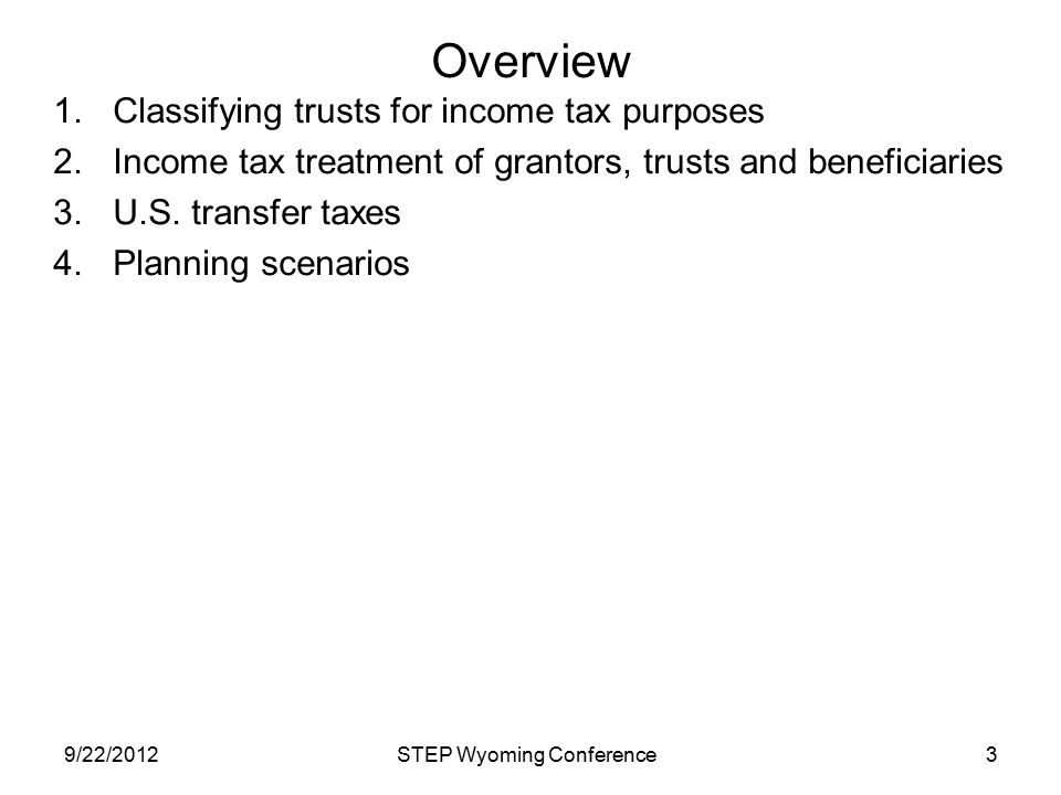 Overview 1.Classifying trusts for income tax purposes 2.Income tax treatment of grantors, trusts and beneficiaries 3.U.S. transfer taxes 4.Planning sc