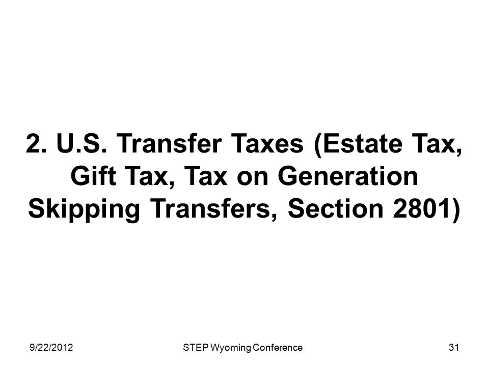 2. U.S. Transfer Taxes (Estate Tax, Gift Tax, Tax on Generation Skipping Transfers, Section 2801) 9/22/2012STEP Wyoming Conference31