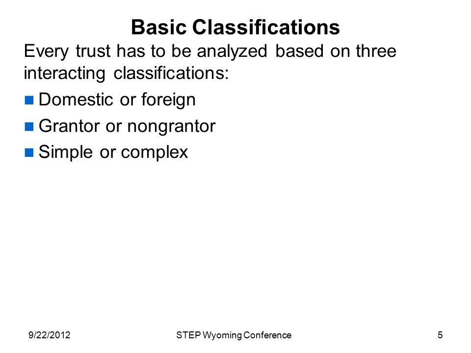Basic Classifications Every trust has to be analyzed based on three interacting classifications: Domestic or foreign Grantor or nongrantor Simple or c
