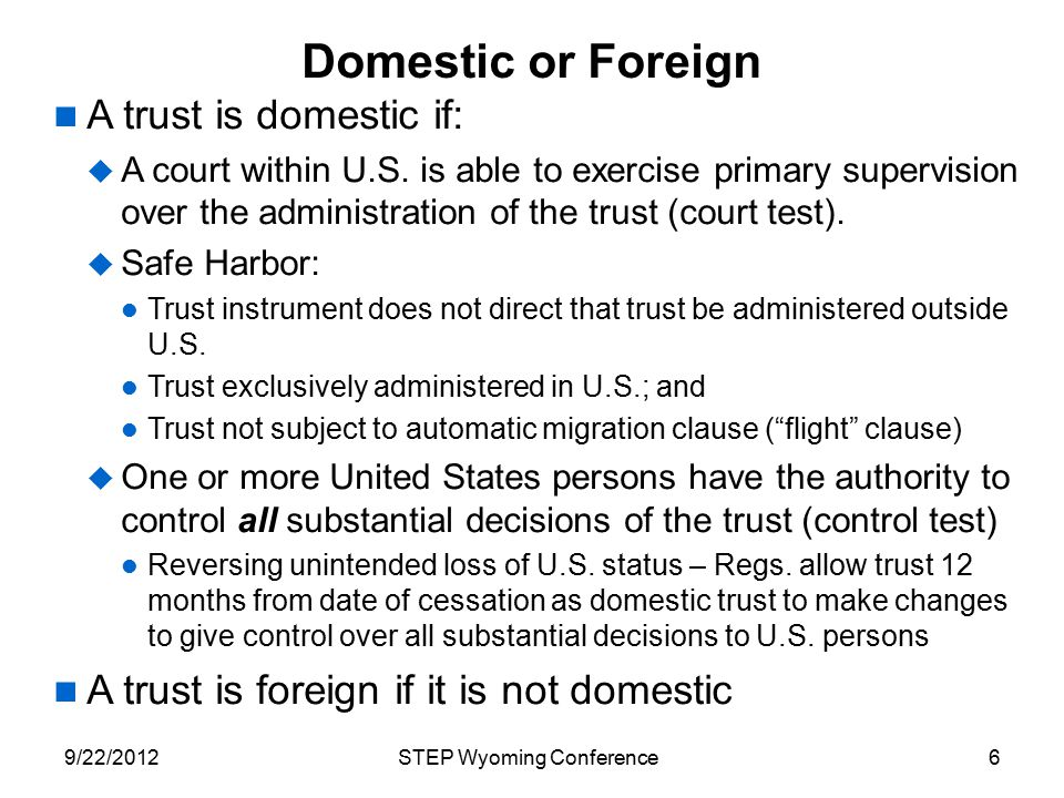 Domestic or Foreign A trust is domestic if:  A court within U.S. is able to exercise primary supervision over the administration of the trust (court