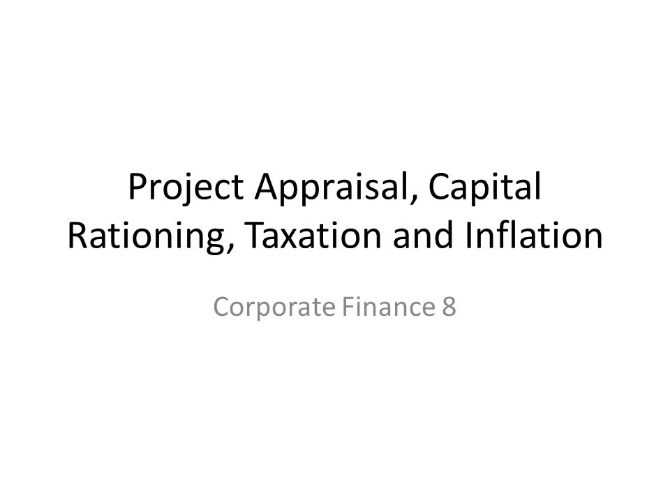 Project Appraisal, Capital Rationing, Taxation and Inflation Corporate Finance 8
