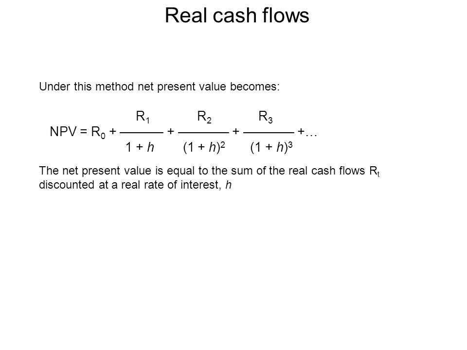 Real cash flows Under this method net present value becomes: The net present value is equal to the sum of the real cash flows R t discounted at a real