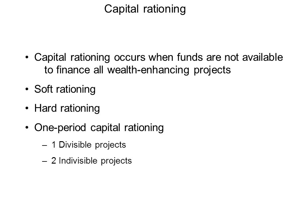 Capital rationing Capital rationing occurs when funds are not available to finance all wealth-enhancing projects Soft rationing Hard rationing One-per