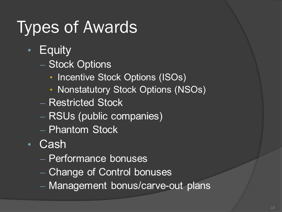 Types of Awards Equity – Stock Options Incentive Stock Options (ISOs) Nonstatutory Stock Options (NSOs) – Restricted Stock – RSUs (public companies) – Phantom Stock Cash – Performance bonuses – Change of Control bonuses – Management bonus/carve-out plans 15