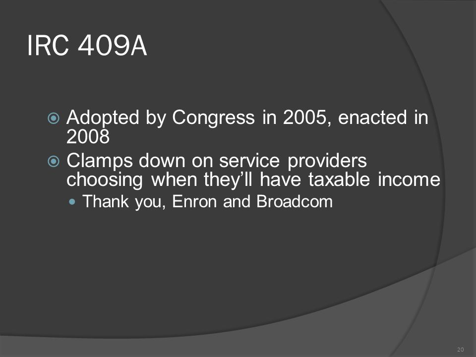 IRC 409A  Adopted by Congress in 2005, enacted in 2008  Clamps down on service providers choosing when they'll have taxable income Thank you, Enron and Broadcom 20