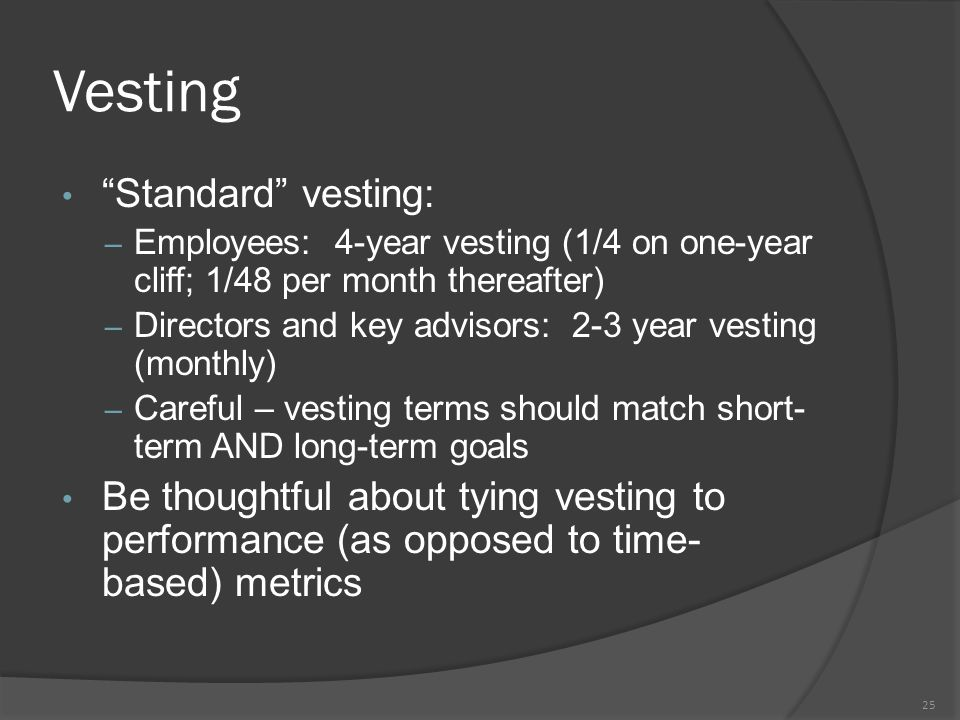 Vesting Standard vesting: – Employees: 4-year vesting (1/4 on one-year cliff; 1/48 per month thereafter) – Directors and key advisors: 2-3 year vesting (monthly) – Careful – vesting terms should match short- term AND long-term goals Be thoughtful about tying vesting to performance (as opposed to time- based) metrics 25