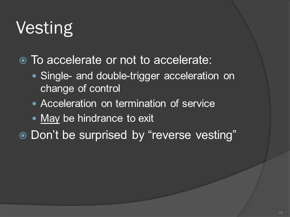Vesting  To accelerate or not to accelerate: Single- and double-trigger acceleration on change of control Acceleration on termination of service May be hindrance to exit  Don't be surprised by reverse vesting 26