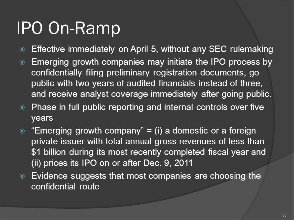 IPO On-Ramp  Effective immediately on April 5, without any SEC rulemaking  Emerging growth companies may initiate the IPO process by confidentially filing preliminary registration documents, go public with two years of audited financials instead of three, and receive analyst coverage immediately after going public.