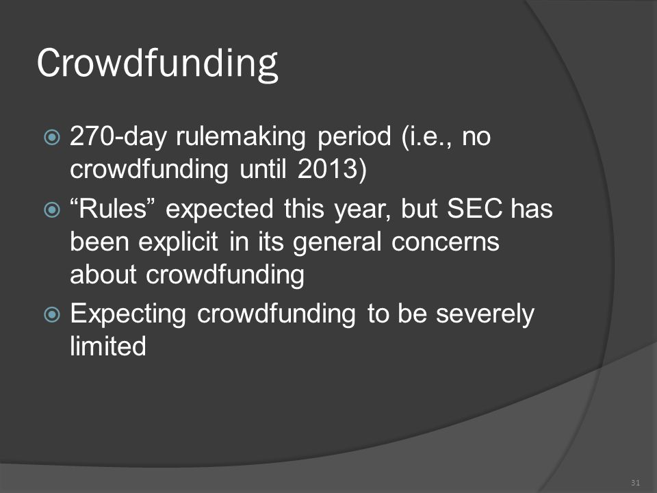 Crowdfunding  270-day rulemaking period (i.e., no crowdfunding until 2013)  Rules expected this year, but SEC has been explicit in its general concerns about crowdfunding  Expecting crowdfunding to be severely limited 31