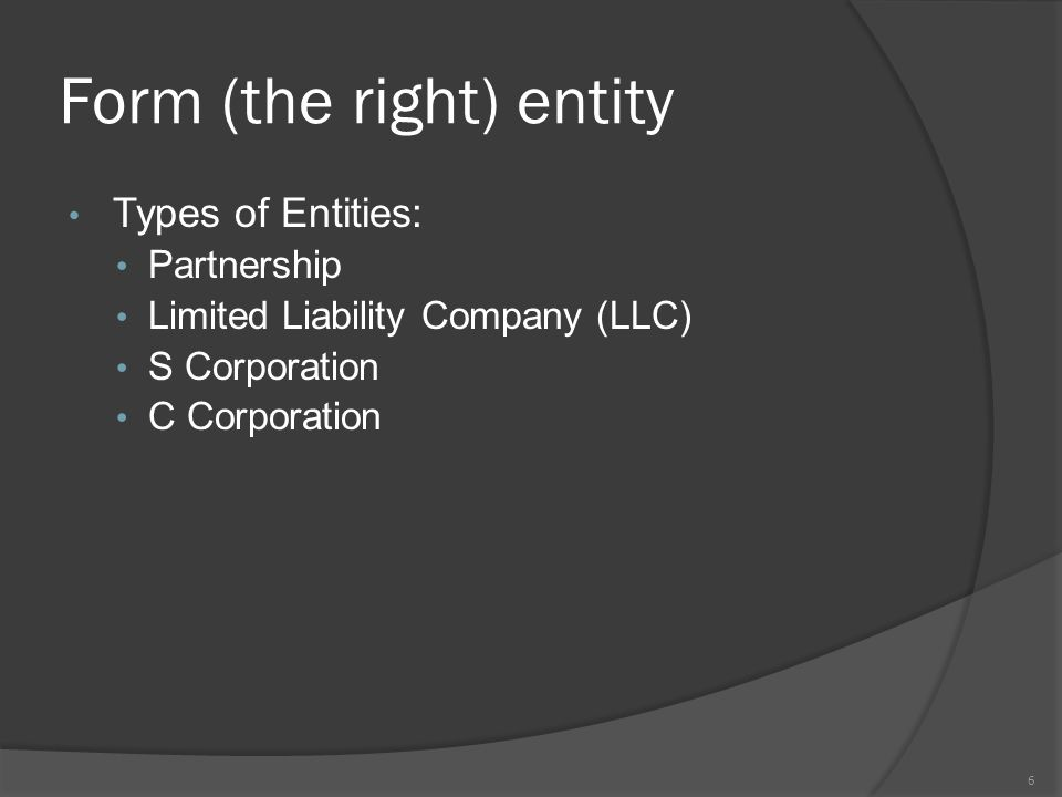 Form (the right) entity Types of Entities: Partnership Limited Liability Company (LLC) S Corporation C Corporation 6