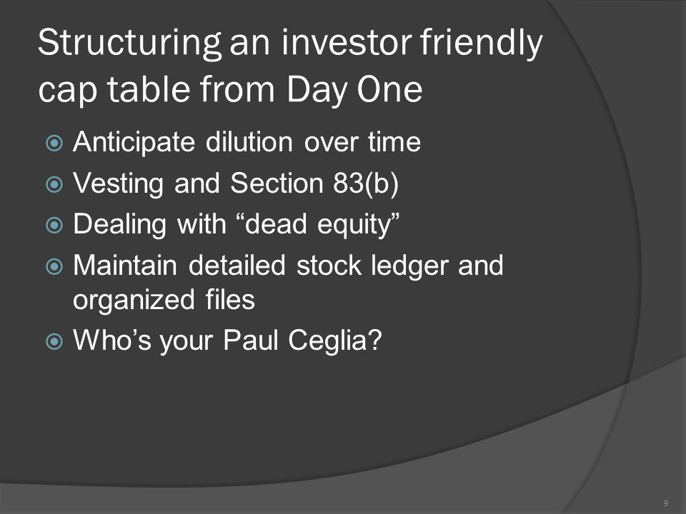 Structuring an investor friendly cap table from Day One  Anticipate dilution over time  Vesting and Section 83(b)  Dealing with dead equity  Maintain detailed stock ledger and organized files  Who's your Paul Ceglia.