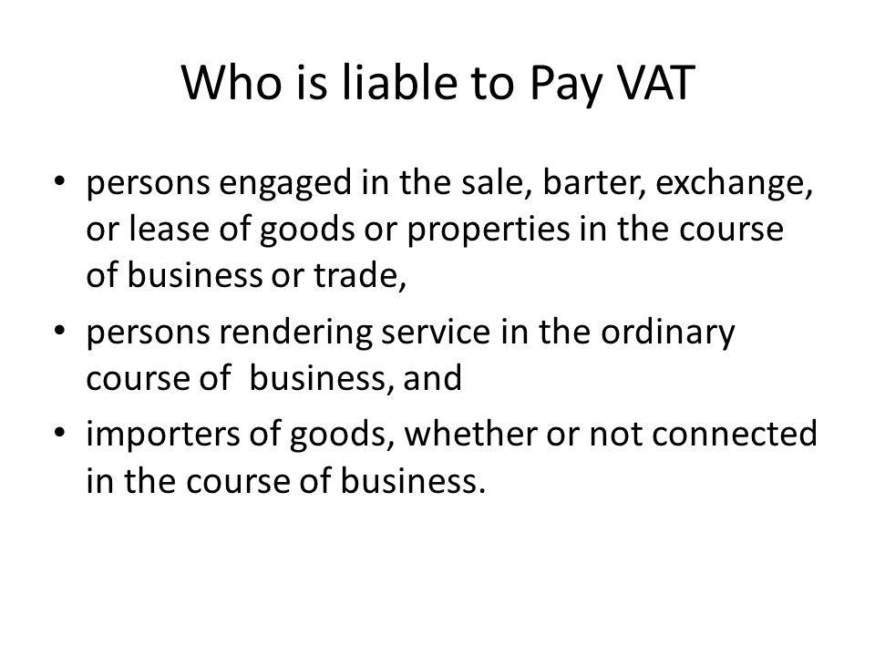 Who is liable to Pay VAT persons engaged in the sale, barter, exchange, or lease of goods or properties in the course of business or trade, persons re