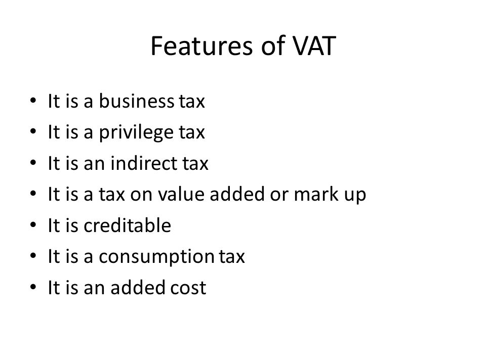 Features of VAT It is a business tax It is a privilege tax It is an indirect tax It is a tax on value added or mark up It is creditable It is a consum
