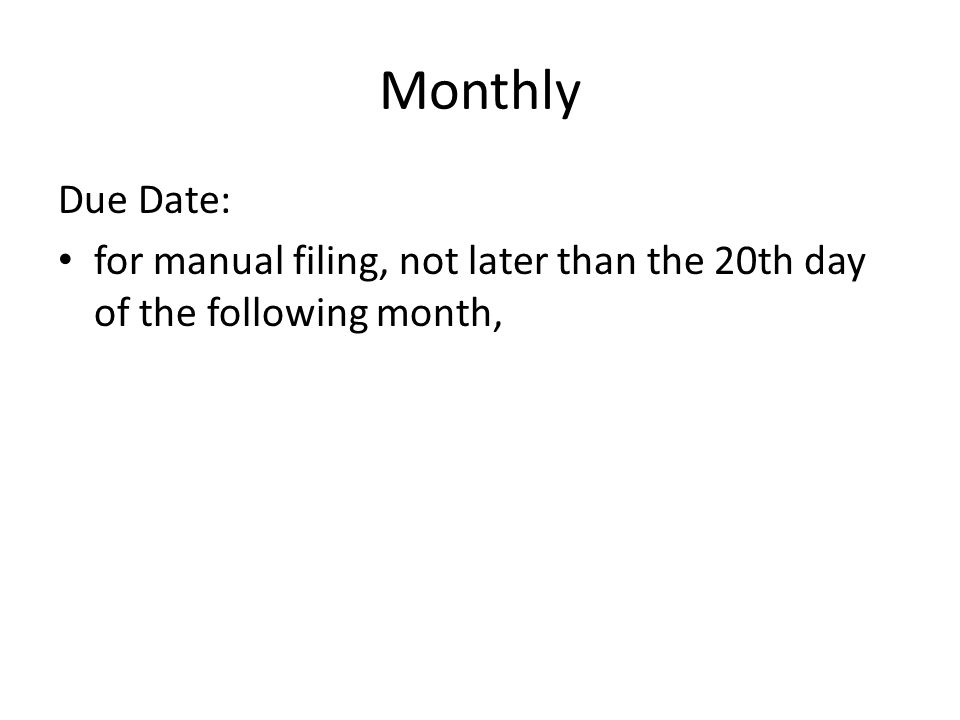 Monthly Due Date: for manual filing, not later than the 20th day of the following month,
