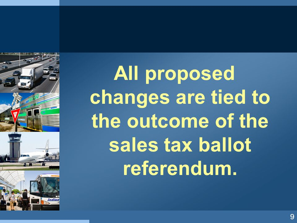All proposed changes are tied to the outcome of the sales tax ballot referendum. 9