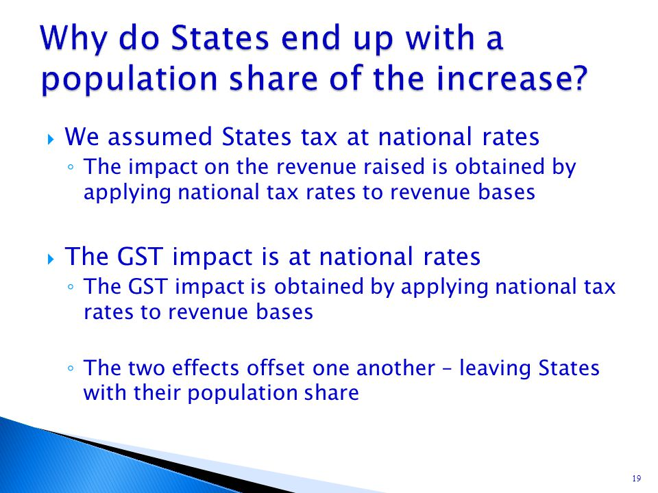  We assumed States tax at national rates ◦ The impact on the revenue raised is obtained by applying national tax rates to revenue bases  The GST imp