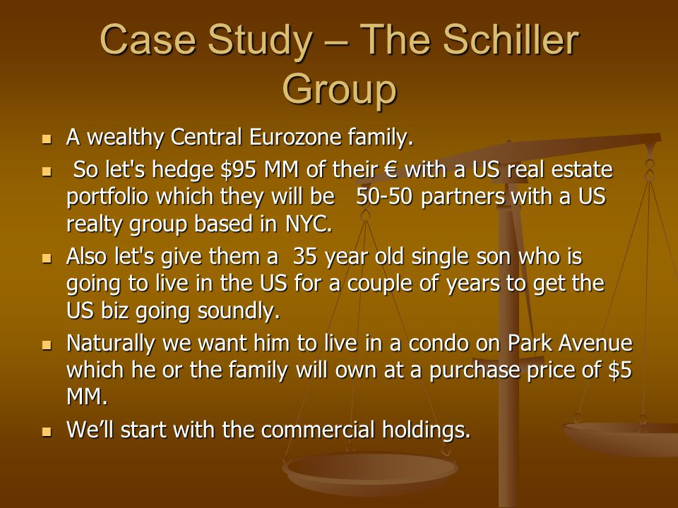 Case Study – The Schiller Group A wealthy Central Eurozone family. A wealthy Central Eurozone family. So let's hedge $95 MM of their € with a US real