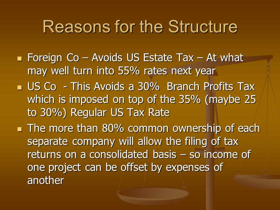 Reasons for the Structure Foreign Co – Avoids US Estate Tax – At what may well turn into 55% rates next year Foreign Co – Avoids US Estate Tax – At wh