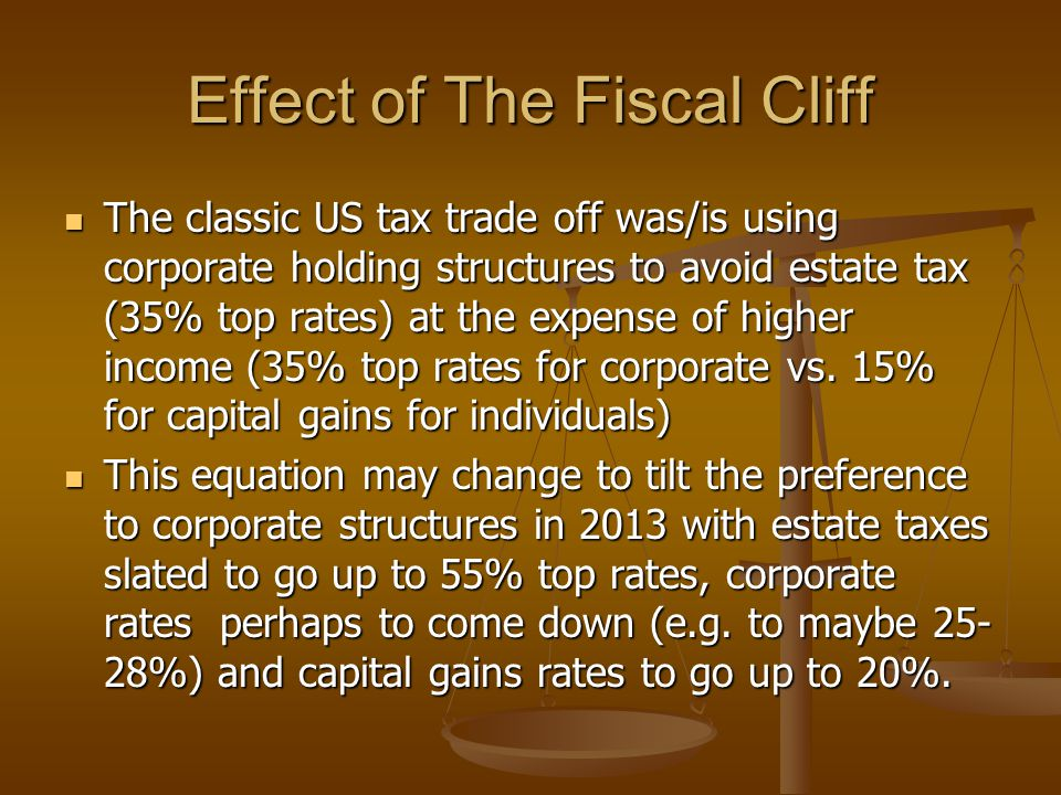 Effect of The Fiscal Cliff The classic US tax trade off was/is using corporate holding structures to avoid estate tax (35% top rates) at the expense of higher income (35% top rates for corporate vs.