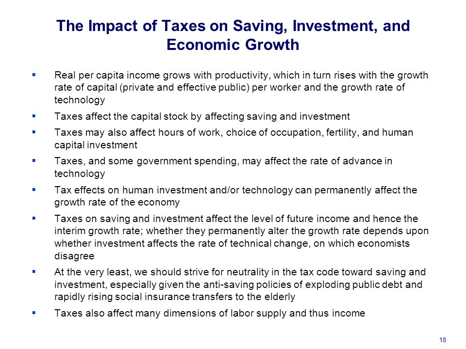 The Impact of Taxes on Saving, Investment, and Economic Growth  Real per capita income grows with productivity, which in turn rises with the growth rate of capital (private and effective public) per worker and the growth rate of technology  Taxes affect the capital stock by affecting saving and investment  Taxes may also affect hours of work, choice of occupation, fertility, and human capital investment  Taxes, and some government spending, may affect the rate of advance in technology  Tax effects on human investment and/or technology can permanently affect the growth rate of the economy  Taxes on saving and investment affect the level of future income and hence the interim growth rate; whether they permanently alter the growth rate depends upon whether investment affects the rate of technical change, on which economists disagree  At the very least, we should strive for neutrality in the tax code toward saving and investment, especially given the anti-saving policies of exploding public debt and rapidly rising social insurance transfers to the elderly  Taxes also affect many dimensions of labor supply and thus income 18