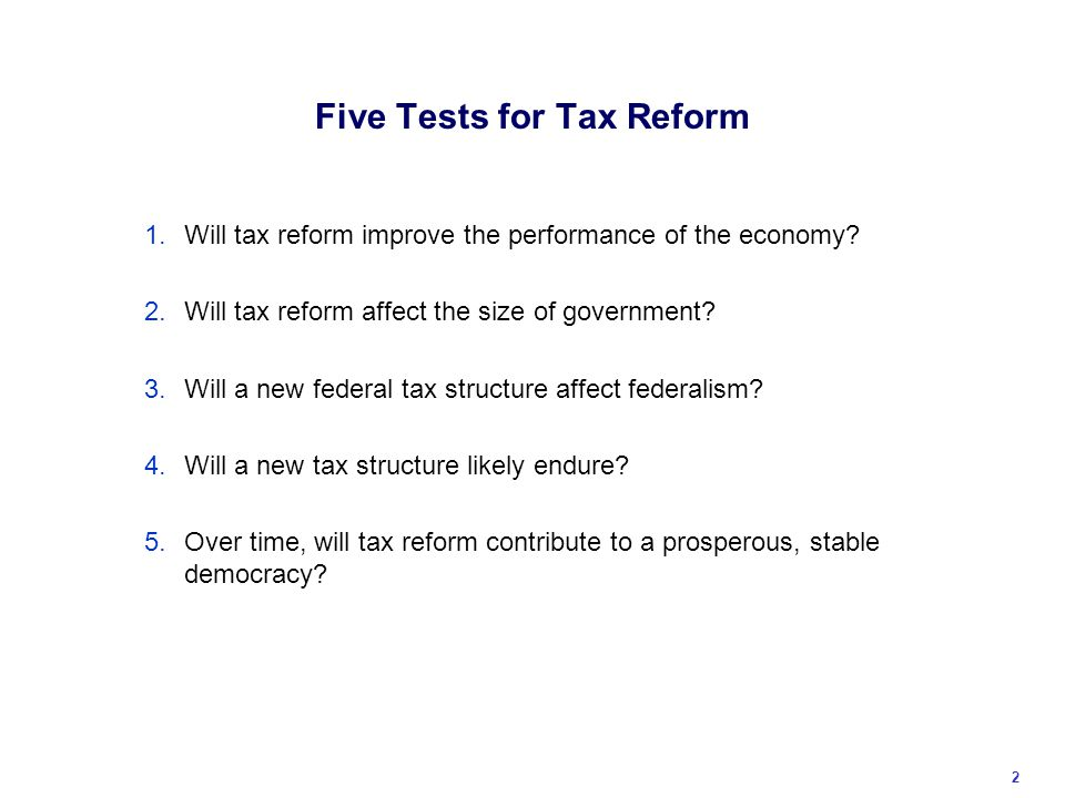 Five Tests for Tax Reform 1.Will tax reform improve the performance of the economy.