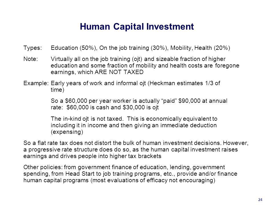 Human Capital Investment Types:Education (50%), On the job training (30%), Mobility, Health (20%) Note:Virtually all on the job training (ojt) and sizeable fraction of higher education and some fraction of mobility and health costs are foregone earnings, which ARE NOT TAXED Example:Early years of work and informal ojt (Heckman estimates 1/3 of time) So a $60,000 per year worker is actually paid $90,000 at annual rate: $60,000 is cash and $30,000 is ojt The in-kind ojt is not taxed.
