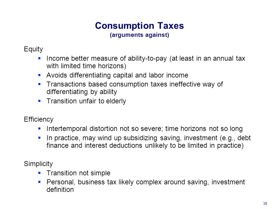 Consumption Taxes (arguments against) Equity  Income better measure of ability-to-pay (at least in an annual tax with limited time horizons)  Avoids differentiating capital and labor income  Transactions based consumption taxes ineffective way of differentiating by ability  Transition unfair to elderly Efficiency  Intertemporal distortion not so severe; time horizons not so long  In practice, may wind up subsidizing saving, investment (e.g., debt finance and interest deductions unlikely to be limited in practice) Simplicity  Transition not simple  Personal, business tax likely complex around saving, investment definition 30