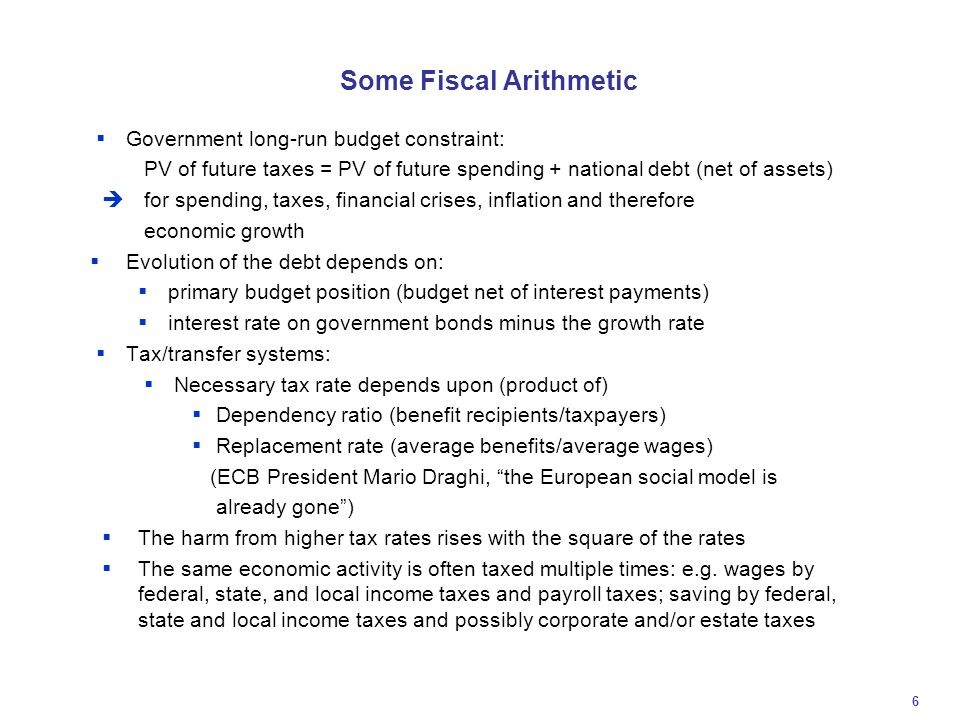 Some Fiscal Arithmetic  Government long-run budget constraint: PV of future taxes = PV of future spending + national debt (net of assets)  for spending, taxes, financial crises, inflation and therefore economic growth  Evolution of the debt depends on:  primary budget position (budget net of interest payments)  interest rate on government bonds minus the growth rate  Tax/transfer systems:  Necessary tax rate depends upon (product of)  Dependency ratio (benefit recipients/taxpayers)  Replacement rate (average benefits/average wages) (ECB President Mario Draghi, the European social model is already gone )  The harm from higher tax rates rises with the square of the rates  The same economic activity is often taxed multiple times: e.g.