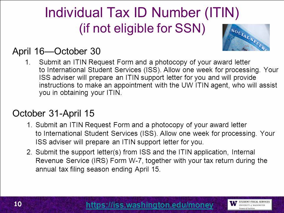 Individual Tax ID Number (ITIN) (if not eligible for SSN) April 16—October 30 1.Submit an ITIN Request Form and a photocopy of your award letter to International Student Services (ISS).