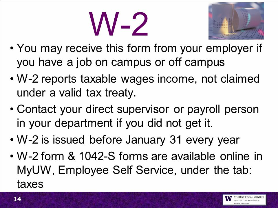 W-2 You may receive this form from your employer if you have a job on campus or off campus W-2 reports taxable wages income, not claimed under a valid tax treaty.