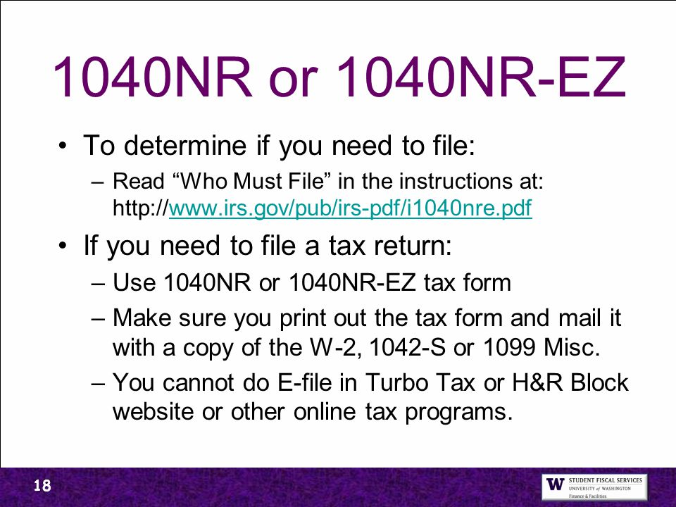 "1040NR or 1040NR-EZ To determine if you need to file: –Read ""Who Must File"" in the instructions at: http://www.irs.gov/pub/irs-pdf/i1040nre.pdfwww.irs"