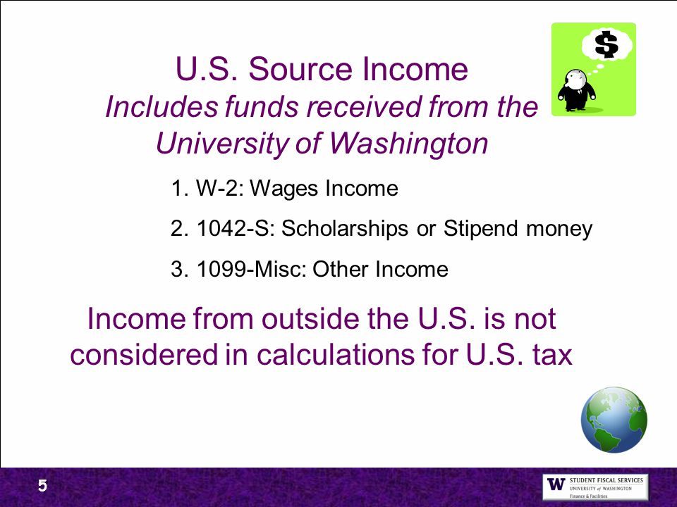 5 U.S. Source Income Includes funds received from the University of Washington 1.W-2: Wages Income 2.1042-S: Scholarships or Stipend money 3.1099-Misc